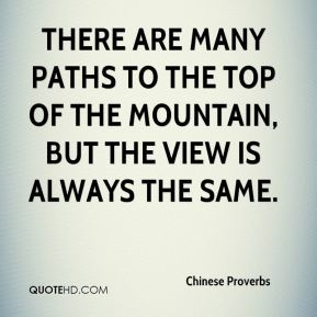 Chinese Proverbs - There are many paths to the top of the mountain, but the view is always the same.