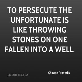 To persecute the unfortunate is like throwing stones on one fallen into a well.