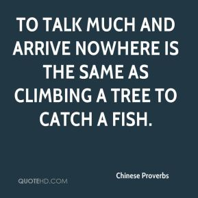 Chinese Proverbs - To talk much and arrive nowhere is the same as climbing a tree to catch a fish.