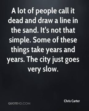A lot of people call it dead and draw a line in the sand. It's not that simple. Some of these things take years and years. The city just goes very slow.