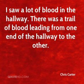 I saw a lot of blood in the hallway. There was a trail of blood leading from one end of the hallway to the other.