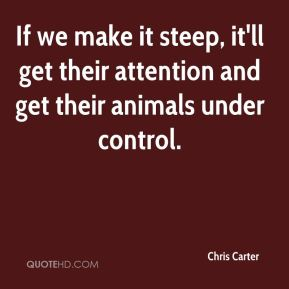 If we make it steep, it'll get their attention and get their animals under control.