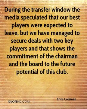 During the transfer window the media speculated that our best players were expected to leave, but we have managed to secure deals with two key players and that shows the commitment of the chairman and the board to the future potential of this club.