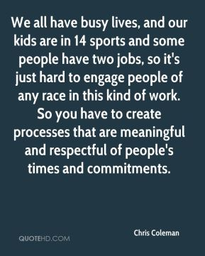 We all have busy lives, and our kids are in 14 sports and some people have two jobs, so it's just hard to engage people of any race in this kind of work. So you have to create processes that are meaningful and respectful of people's times and commitments.