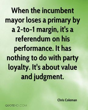 Chris Coleman - When the incumbent mayor loses a primary by a 2-to-1 margin, it's a referendum on his performance. It has nothing to do with party loyalty. It's about value and judgment.