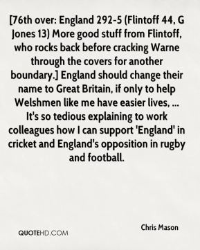 Chris Mason - [76th over: England 292-5 (Flintoff 44, G Jones 13) More good stuff from Flintoff, who rocks back before cracking Warne through the covers for another boundary.] England should change their name to Great Britain, if only to help Welshmen like me have easier lives, ... It's so tedious explaining to work colleagues how I can support 'England' in cricket and England's opposition in rugby and football.