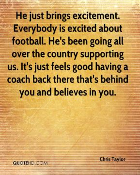 He just brings excitement. Everybody is excited about football. He's been going all over the country supporting us. It's just feels good having a coach back there that's behind you and believes in you.