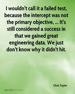 I wouldn't call it a failed test, because the intercept was not the primary objective, ... It's still considered a success in that we gained great engineering data. We just don't know why it didn't hit.