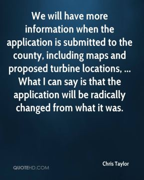 We will have more information when the application is submitted to the county, including maps and proposed turbine locations, ... What I can say is that the application will be radically changed from what it was.