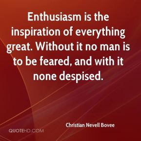 Christian Nevell Bovee - Enthusiasm is the inspiration of everything great. Without it no man is to be feared, and with it none despised.
