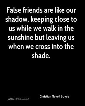 Christian Nevell Bovee - False friends are like our shadow, keeping close to us while we walk in the sunshine but leaving us when we cross into the shade.