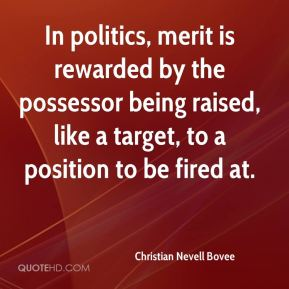 In politics, merit is rewarded by the possessor being raised, like a target, to a position to be fired at.