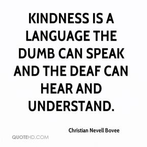 Christian Nevell Bovee - Kindness is a language the dumb can speak and the deaf can hear and understand.