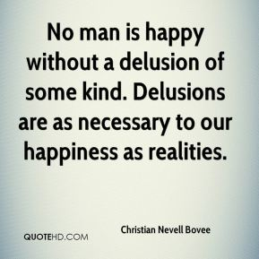 Christian Nevell Bovee - No man is happy without a delusion of some kind. Delusions are as necessary to our happiness as realities.
