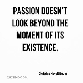 Passion doesn't look beyond the moment of its existence.