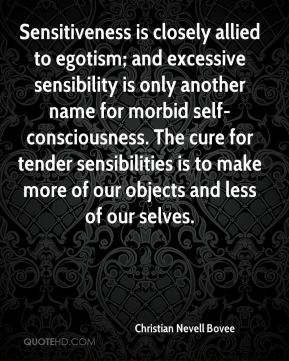 Christian Nevell Bovee - Sensitiveness is closely allied to egotism; and excessive sensibility is only another name for morbid self-consciousness. The cure for tender sensibilities is to make more of our objects and less of our selves.