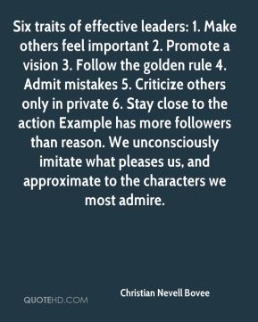 Six traits of effective leaders: 1. Make others feel important 2. Promote a vision 3. Follow the golden rule 4. Admit mistakes 5. Criticize others only in private 6. Stay close to the action Example has more followers than reason. We unconsciously imitate what pleases us, and approximate to the characters we most admire.