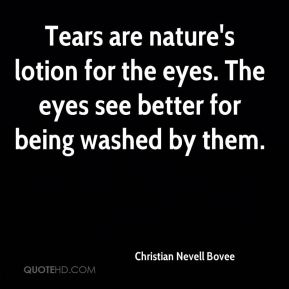 Christian Nevell Bovee - Tears are nature's lotion for the eyes. The eyes see better for being washed by them.