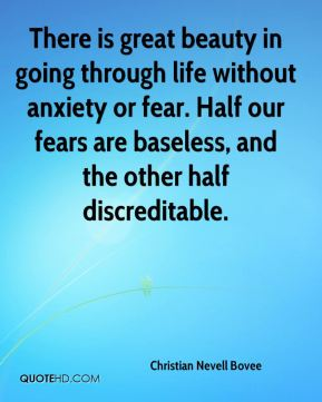 There is great beauty in going through life without anxiety or fear. Half our fears are baseless, and the other half discreditable.