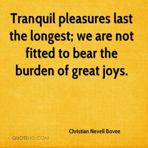 Christian Nevell Bovee - Tranquil pleasures last the longest; we are not fitted to bear the burden of great joys.