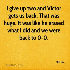 Cliff Lee - I give up two and Victor gets us back. That was huge. It was like he erased what I did and we were back to 0-0.