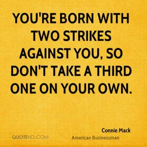 You're born with two strikes against you, so don't take a third one on your own.