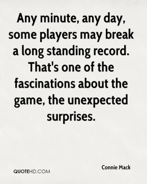 Connie Mack - Any minute, any day, some players may break a long standing record. That's one of the fascinations about the game, the unexpected surprises.