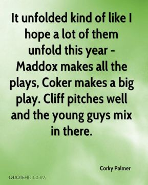Corky Palmer - It unfolded kind of like I hope a lot of them unfold this year - Maddox makes all the plays, Coker makes a big play. Cliff pitches well and the young guys mix in there.
