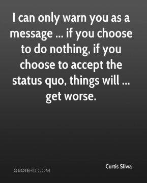 I can only warn you as a message ... if you choose to do nothing, if you choose to accept the status quo, things will ... get worse.