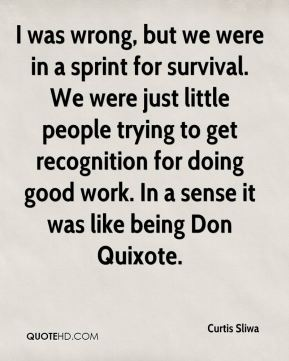 I was wrong, but we were in a sprint for survival. We were just little people trying to get recognition for doing good work. In a sense it was like being Don Quixote.