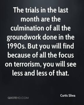 The trials in the last month are the culmination of all the groundwork done in the 1990s. But you will find because of all the focus on terrorism, you will see less and less of that.