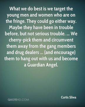 What we do best is we target the young men and women who are on the fringe. They could go either way. Maybe they have been in trouble before, but not serious trouble. ... We cherry-pick them and circumvent them away from the gang members and drug dealers ... (and encourage) them to hang out with us and become a Guardian Angel.
