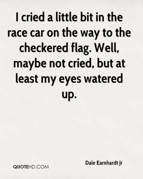 I cried a little bit in the race car on the way to the checkered flag. Well, maybe not cried, but at least my eyes watered up.
