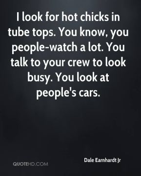 I look for hot chicks in tube tops. You know, you people-watch a lot. You talk to your crew to look busy. You look at people's cars.