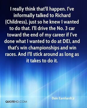 I really think that'll happen. I've informally talked to Richard (Childress), just so he knew I wanted to do that. I'll drive the No. 3 car toward the end of my career if I've done what I wanted to do at DEI, and that's win championships and win races. And I'll stick around as long as it takes to do it.