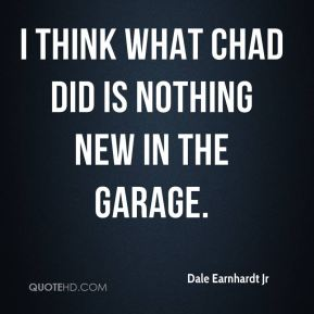 I think what Chad did is nothing new in the garage.