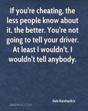 If you're cheating, the less people know about it, the better. You're not going to tell your driver. At least I wouldn't. I wouldn't tell anybody.