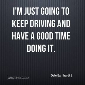 I'm just going to keep driving and have a good time doing it.