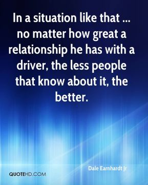 In a situation like that ... no matter how great a relationship he has with a driver, the less people that know about it, the better.