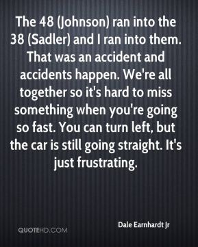 The 48 (Johnson) ran into the 38 (Sadler) and I ran into them. That was an accident and accidents happen. We're all together so it's hard to miss something when you're going so fast. You can turn left, but the car is still going straight. It's just frustrating.