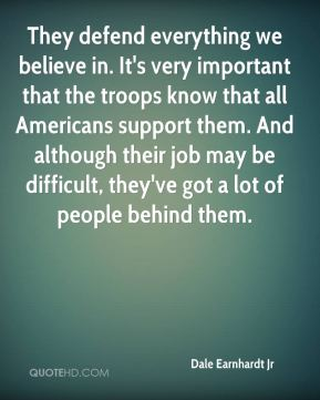 They defend everything we believe in. It's very important that the troops know that all Americans support them. And although their job may be difficult, they've got a lot of people behind them.