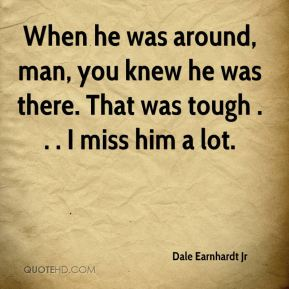 When he was around, man, you knew he was there. That was tough . . . I miss him a lot.