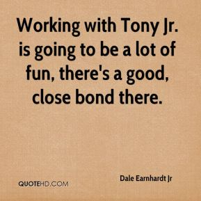 Working with Tony Jr. is going to be a lot of fun, there's a good, close bond there.