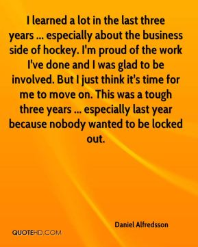 I learned a lot in the last three years ... especially about the business side of hockey. I'm proud of the work I've done and I was glad to be involved. But I just think it's time for me to move on. This was a tough three years ... especially last year because nobody wanted to be locked out.