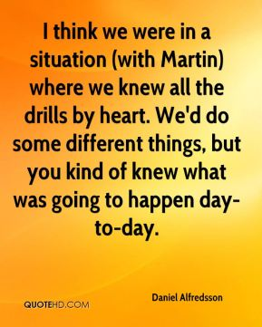 I think we were in a situation (with Martin) where we knew all the drills by heart. We'd do some different things, but you kind of knew what was going to happen day-to-day.