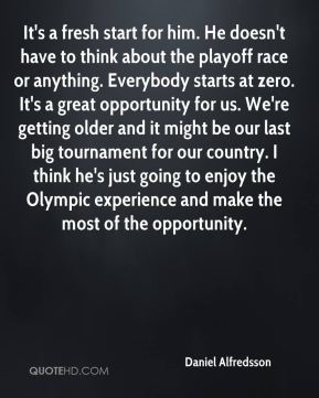 Daniel Alfredsson - It's a fresh start for him. He doesn't have to think about the playoff race or anything. Everybody starts at zero. It's a great opportunity for us. We're getting older and it might be our last big tournament for our country. I think he's just going to enjoy the Olympic experience and make the most of the opportunity.