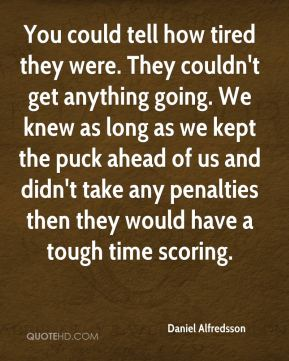 You could tell how tired they were. They couldn't get anything going. We knew as long as we kept the puck ahead of us and didn't take any penalties then they would have a tough time scoring.
