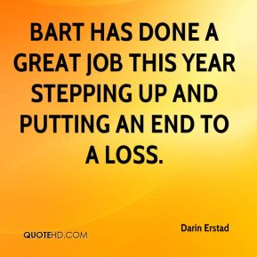 Darin Erstad - Bart has done a great job this year stepping up and putting an end to a loss.