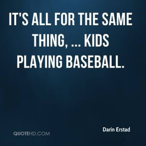 It's all for the same thing, ... Kids playing baseball.