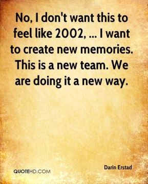 No, I don't want this to feel like 2002, ... I want to create new memories. This is a new team. We are doing it a new way.